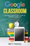 Коллектив - Google Classroom: The 2020 Ultimate User Guide to Master Classroom by Matt Phoenix-P2P