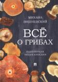 Вишневский Михаил - Всё о грибах. Популярная энциклопедия