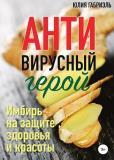 Юлия Габриэль - Антивирусный герой. Имбирь на защите здоровья и красоты