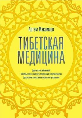 Артем Максимов - Тибетская медицина. Диагностика заболеваний, лечебные ванны, массажи, прогревания