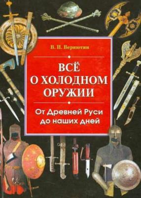 Виктор Вериютин - Все о холодном оружии: От Древней Руси до наших дней