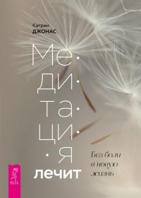 Катрин Джонас - Медитация лечит. Без боли в новую жизнь