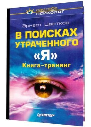 Эрнест Цветков - В поисках утраченного «Я». Книга-тренинг