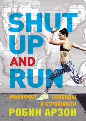 Робин Арзон - Shut Up and Run. Манифест свободы и стройности