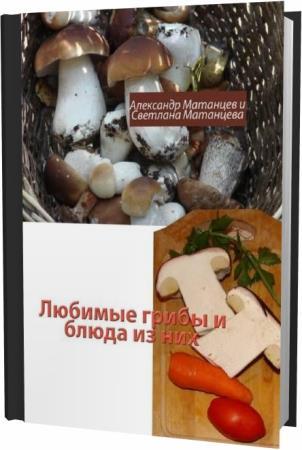 Александр Матанцев. Любимые грибы и блюда из них